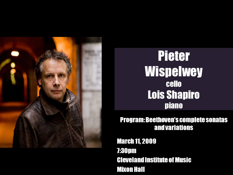 Pieter Wispelwey cello Lois Shapiro piano March 11, 2009 7:30pm Cleveland Institute of Music Mixon Hall Program: Beethovens complete sonatas and varia
