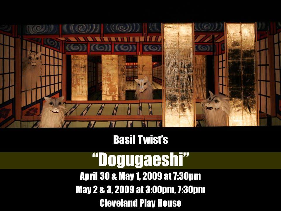 Dogugaeshi April 30 & May 1, 2009 at 7:30pm May 2 & 3, 2009 at 3:00pm, 7:30pm Cleveland Play House Brooks Theatre Basil Twists