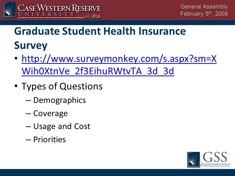 General Assembly February 5 th, 2009 http://www.surveymonkey.com/s.aspx sm=X Wih0XtnVe_2f3EihuRWtvTA_3d_3d http://www.surveymonkey.com/s.aspx sm=X Wih0XtnVe_2f3EihuRWtvTA_3d_3d Types of Questions – Demographics – Coverage – Usage and Cost – Priorities Graduate Student Health Insurance Survey