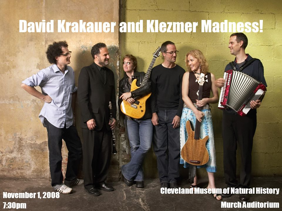 David Krakauer and Klezmer Madness! November 1, 2008 7:30pm Cleveland Museum of Natural History Murch Auditorium