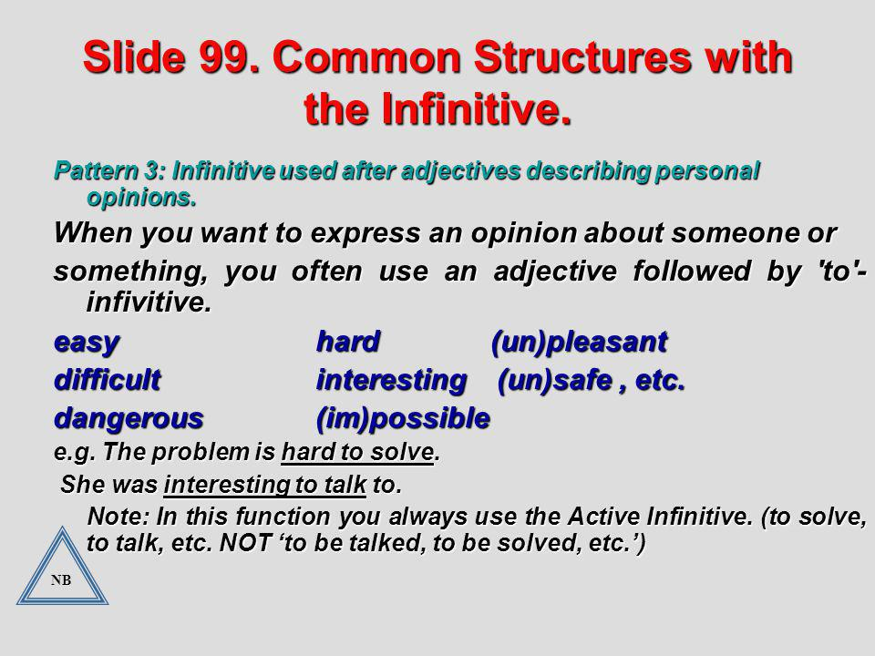 Slide 99. Common Structures with the Infinitive. Pattern 3: Infinitive used after adjectives describing personal opinions. When you want to express an