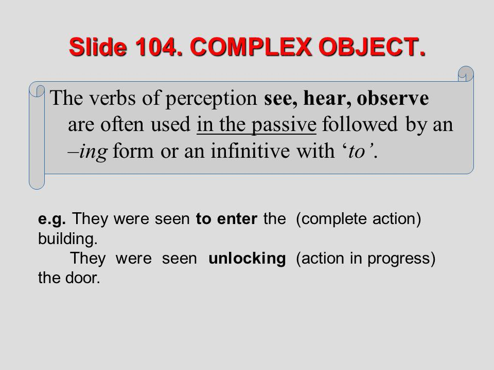 Slide 104. COMPLEX OBJECT. The verbs of perception see, hear, observe are often used in the passive followed by an –ing form or an infinitive with to.