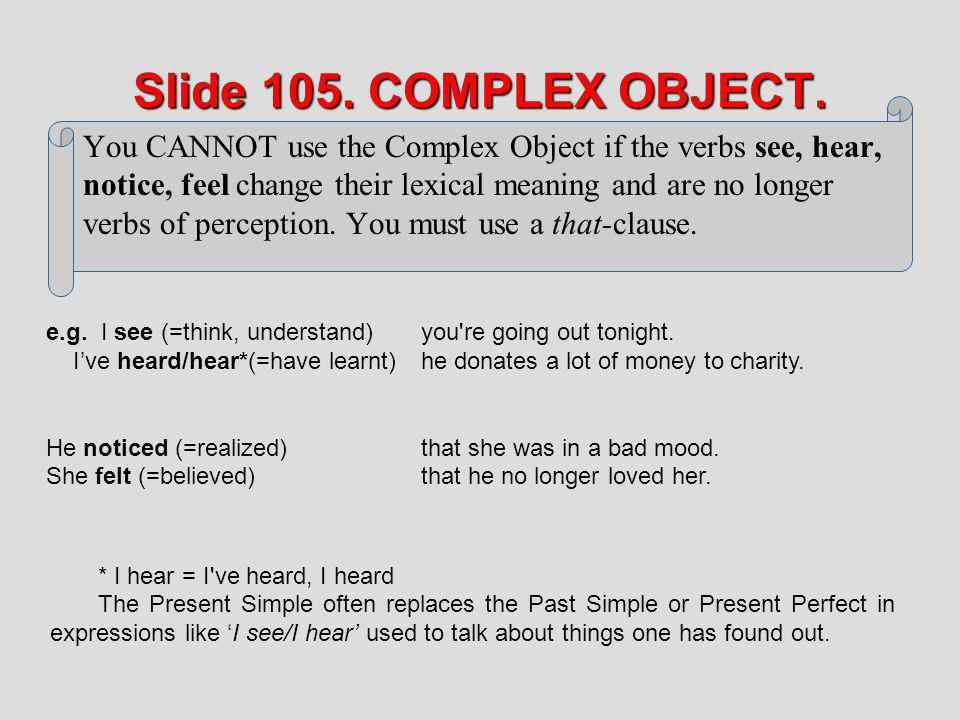 Slide 105. COMPLEX OBJECT. You CANNOT use the Complex Object if the verbs see, hear, notice, feel change their lexical meaning and are no longer verbs