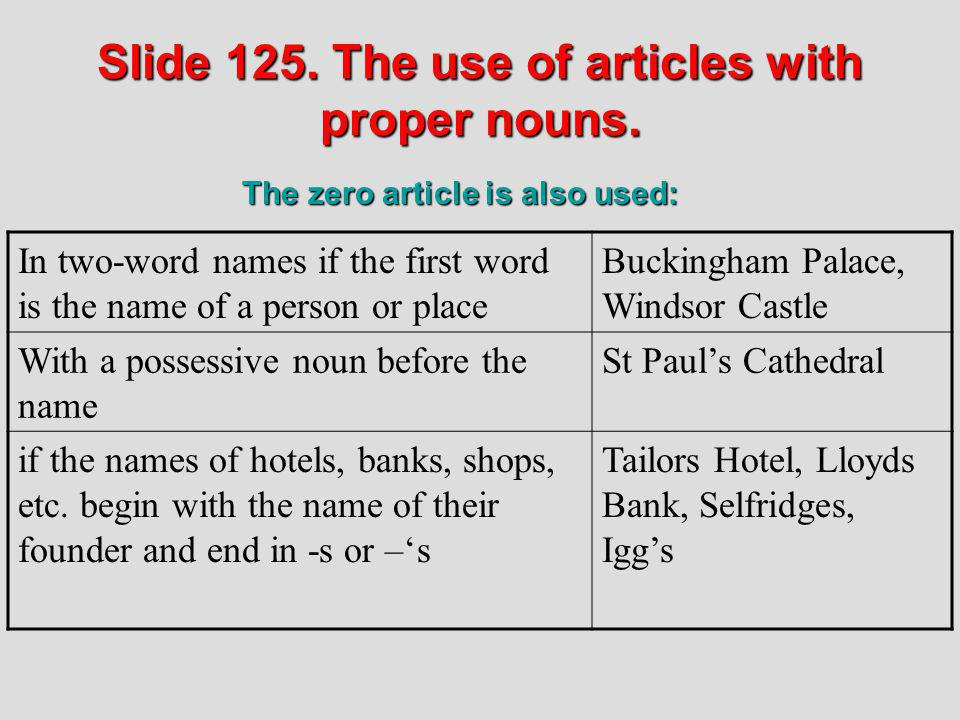 Slide 125. The use of articles with proper nouns. In two-word names if the first word is the name of a person or place Buckingham Palace, Windsor Cast