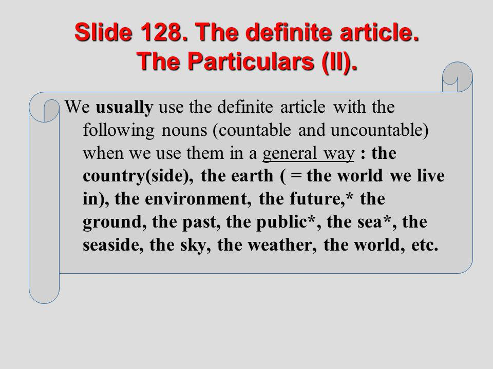 Slide 128. The definite article. The Particulars (II). We usually use the definite article with the following nouns (countable and uncountable) when w