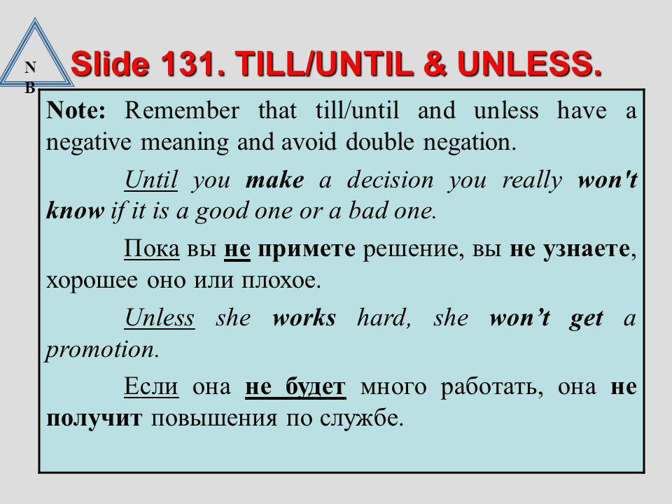 Slide 131. TILL/UNTIL & UNLESS. Note: Remember that till/until and unless have a negative meaning and avoid double negation. Until you make a decision