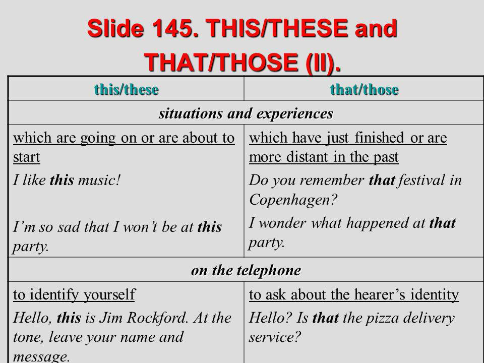 Slide 145. THIS/THESE and THAT/THOSE (II). this/thesethat/those situations and experiences which are going on or are about to start I like this music!