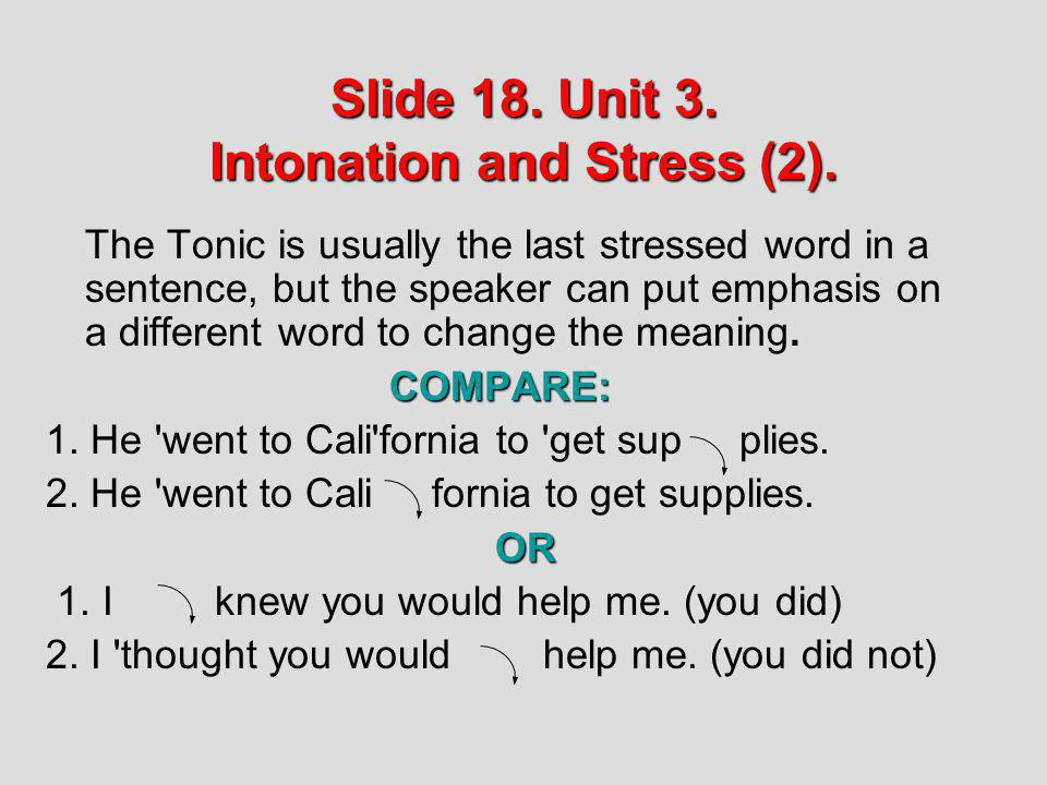 Slide 18. Unit 3. Intonation and Stress (2). The Tonic is usually the last stressed word in a sentence, but the speaker can put emphasis on a differen