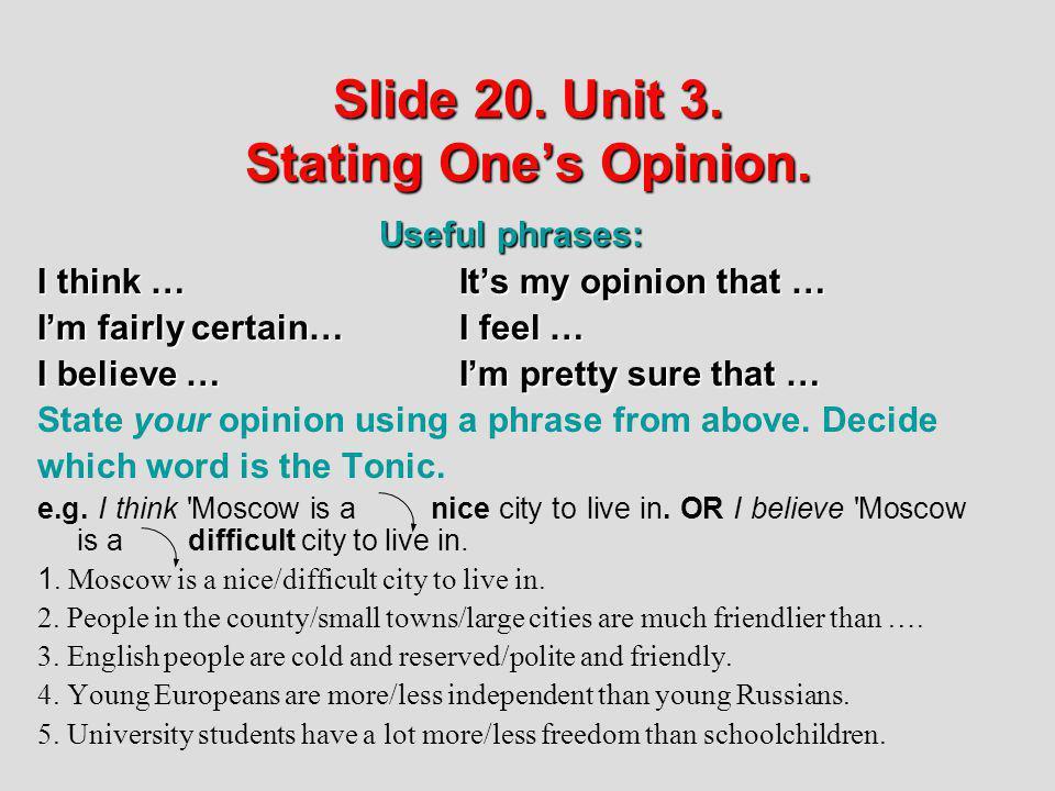 Slide 20. Unit 3. Stating Ones Opinion. Useful phrases: Useful phrases: I think …Its my opinion that … Im fairly certain…I feel … I believe … Im prett
