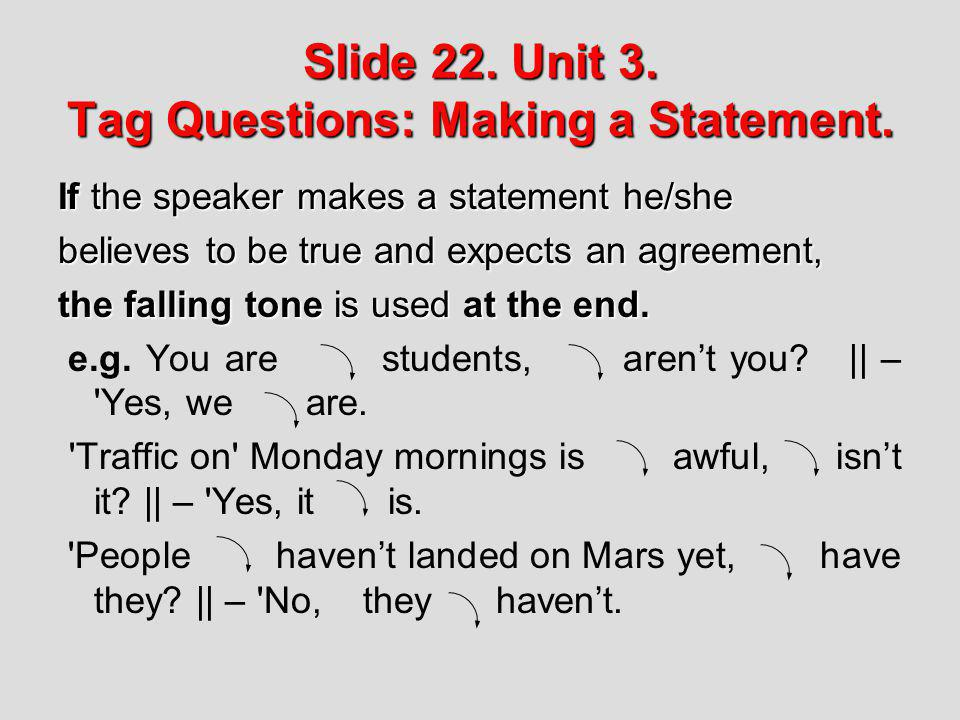 Slide 22. Unit 3. Tag Questions: Making a Statement. If the speaker makes a statement he/she believes to be true and expects an agreement, the falling