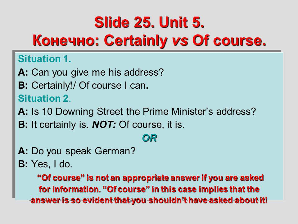 Slide 25. Unit 5. Конечно: Certainly vs Of course. Situation 1. A: Can you give me his address? B: Certainly!/ Of course I can. Situation 2. A: Is 10