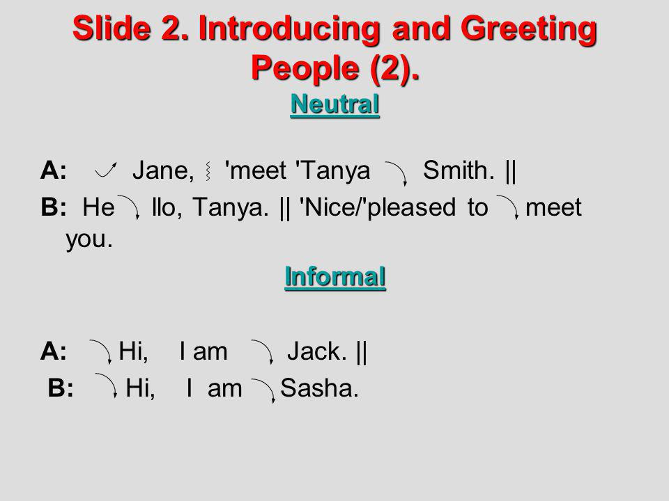Slide 2. Introducing and Greeting People (2). Neutral A: Jane, 'meet 'Tanya Smith.    B: He llo, Tanya.    'Nice/'pleased to meet you.Informal A: Hi,
