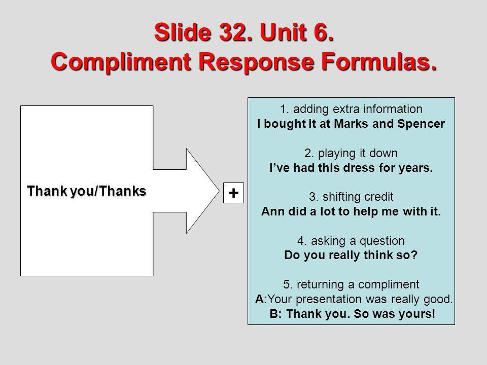 Slide 32. Unit 6. Compliment Response Formulas. Slide 32. Unit 6. Compliment Response Formulas. Thank you/Thanks 1. adding extra information I bought