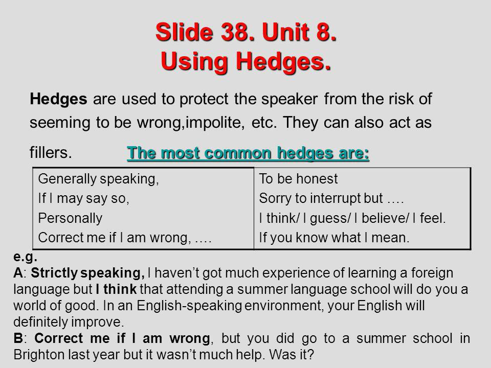 Slide 38. Unit 8. Using Hedges. Hedges are used to protect the speaker from the risk of seeming to be wrong,impolite, etc. They can also act as The mo