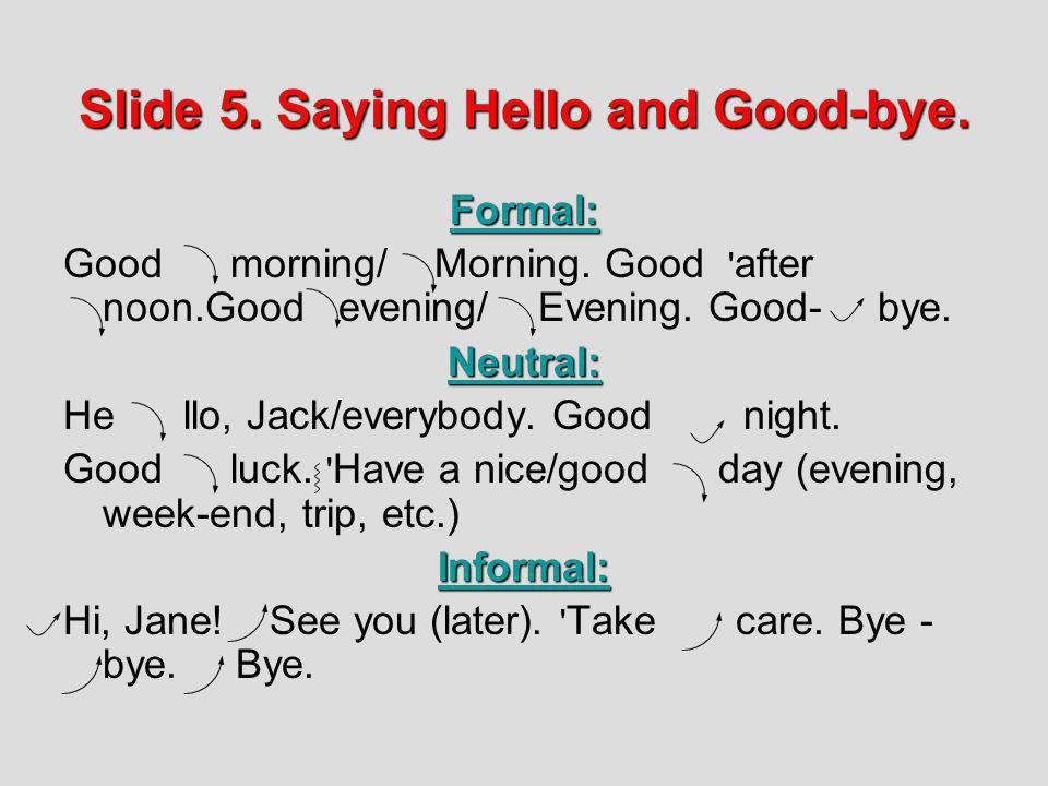 Slide 5. Saying Hello and Good-bye. Formal: Good morning/ Morning. Good ' after noon.Good evening/ Evening. Good- bye.Neutral: He llo, Jack/everybody.