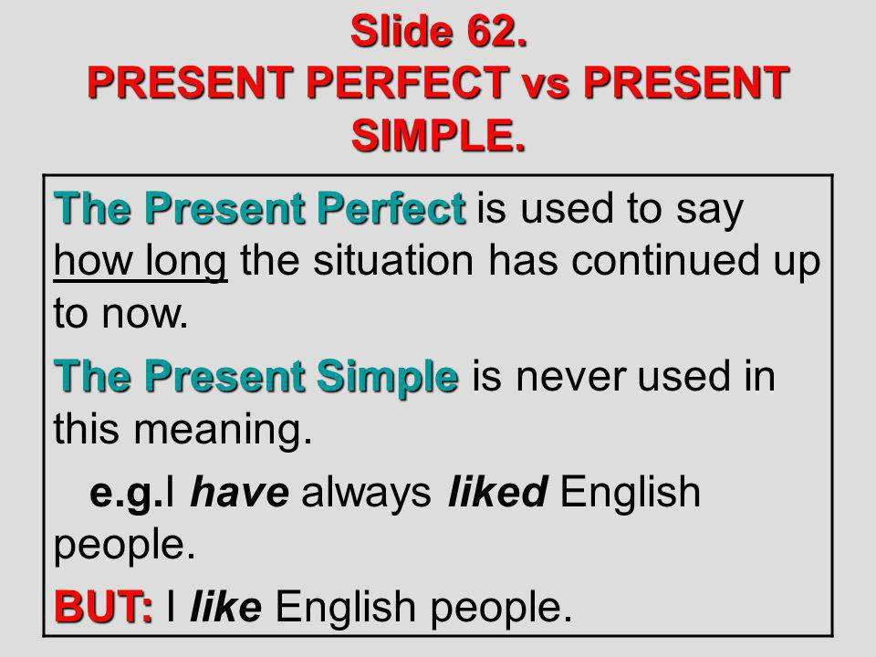 Slide 62. PRESENT PERFECT vs PRESENT SIMPLE. The Present Perfect The Present Perfect is used to say how long the situation has continued up to now. Th
