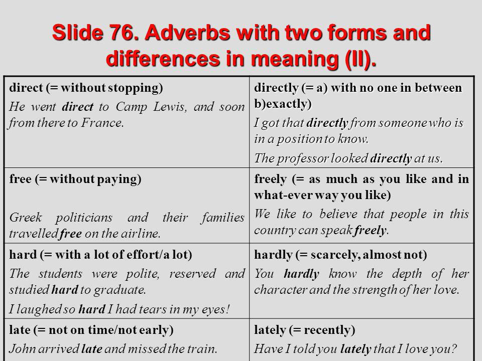 Slide 76. Adverbs with two forms and differences in meaning (II). direct (= without stopping) He went direct to Camp Lewis, and soon from there to Fra
