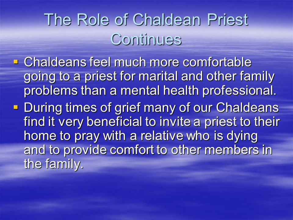 The Role of Chaldean Priest Continues Chaldeans feel much more comfortable going to a priest for marital and other family problems than a mental healt