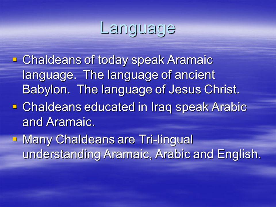 Language Chaldeans of today speak Aramaic language. The language of ancient Babylon. The language of Jesus Christ. Chaldeans of today speak Aramaic la