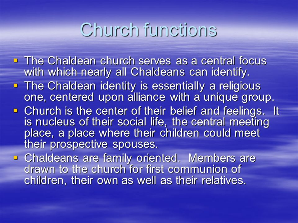Church functions The Chaldean church serves as a central focus with which nearly all Chaldeans can identify. The Chaldean church serves as a central f