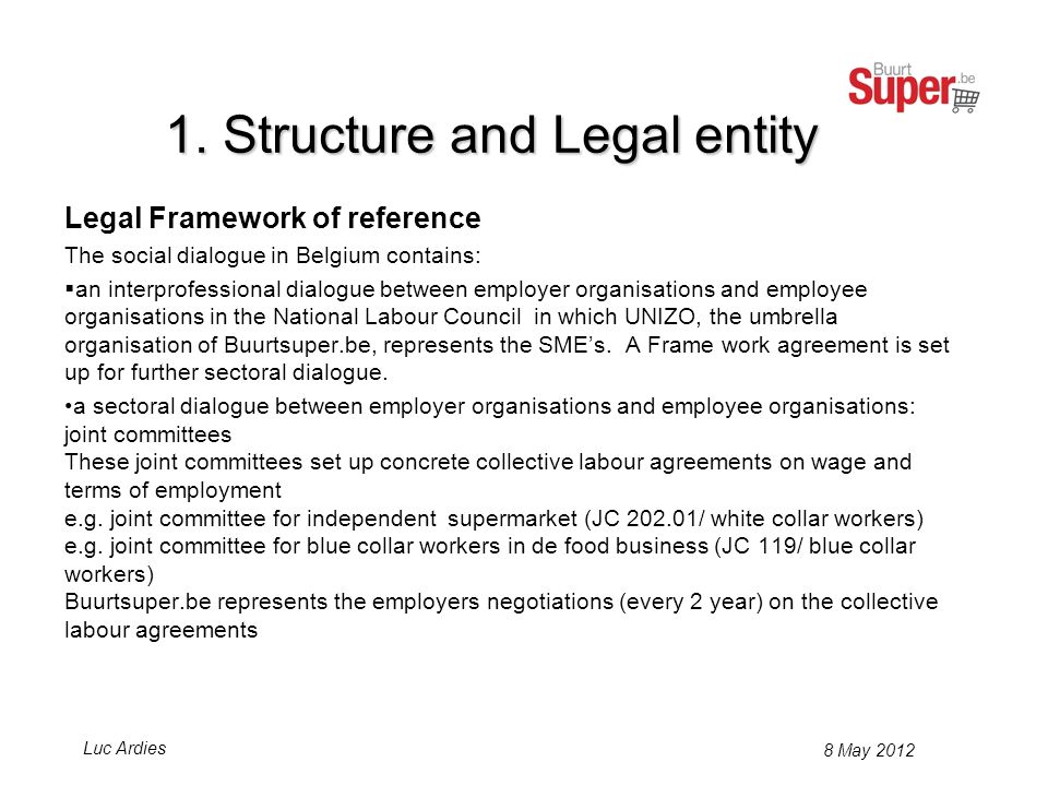 Legal Framework of reference The social dialogue in Belgium contains: an interprofessional dialogue between employer organisations and employee organisations in the National Labour Council in which UNIZO, the umbrella organisation of Buurtsuper.be, represents the SMEs.