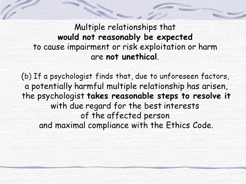 Multiple relationships that would not reasonably be expected to cause impairment or risk exploitation or harm are not unethical. ( b) If a psychologis