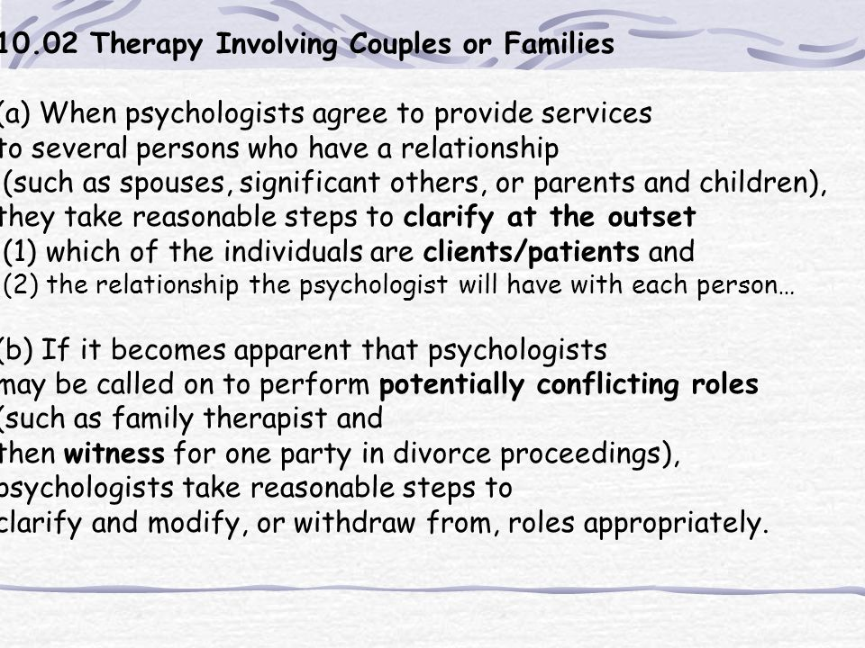 10.02 Therapy Involving Couples or Families (a) When psychologists agree to provide services to several persons who have a relationship (such as spous