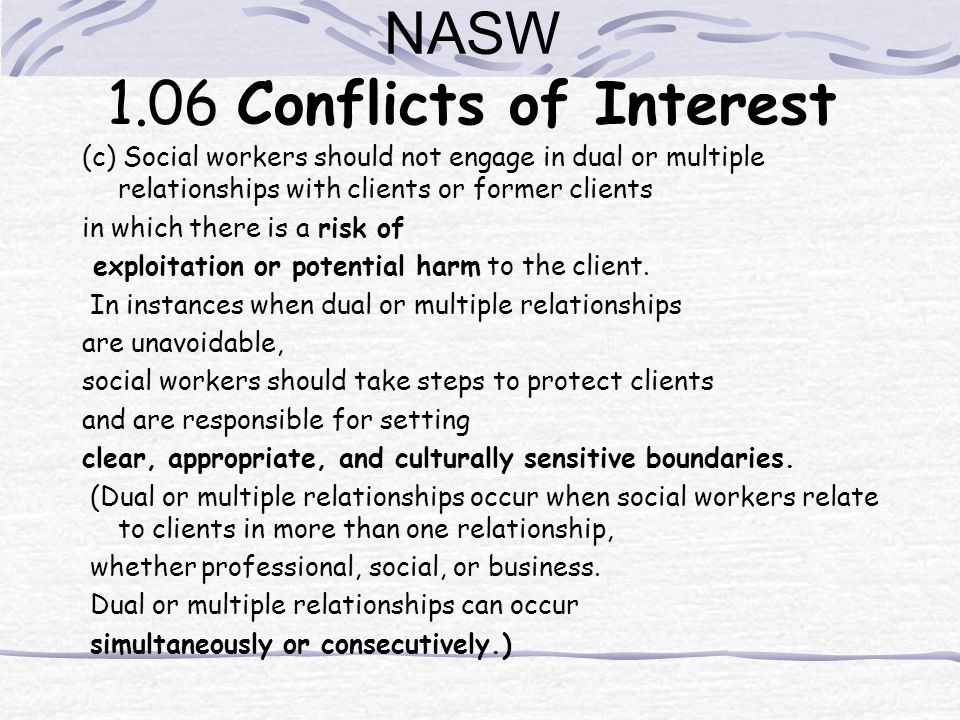 NASW 1.06 Conflicts of Interest (c) Social workers should not engage in dual or multiple relationships with clients or former clients in which there i