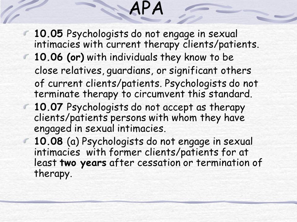 APA 10.05 Psychologists do not engage in sexual intimacies with current therapy clients/patients. 10.06 (or) with individuals they know to be close re