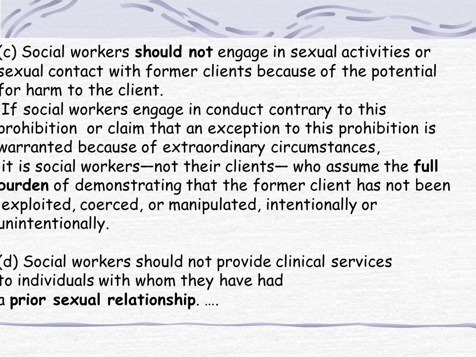 (c) Social workers should not engage in sexual activities or sexual contact with former clients because of the potential for harm to the client. If so