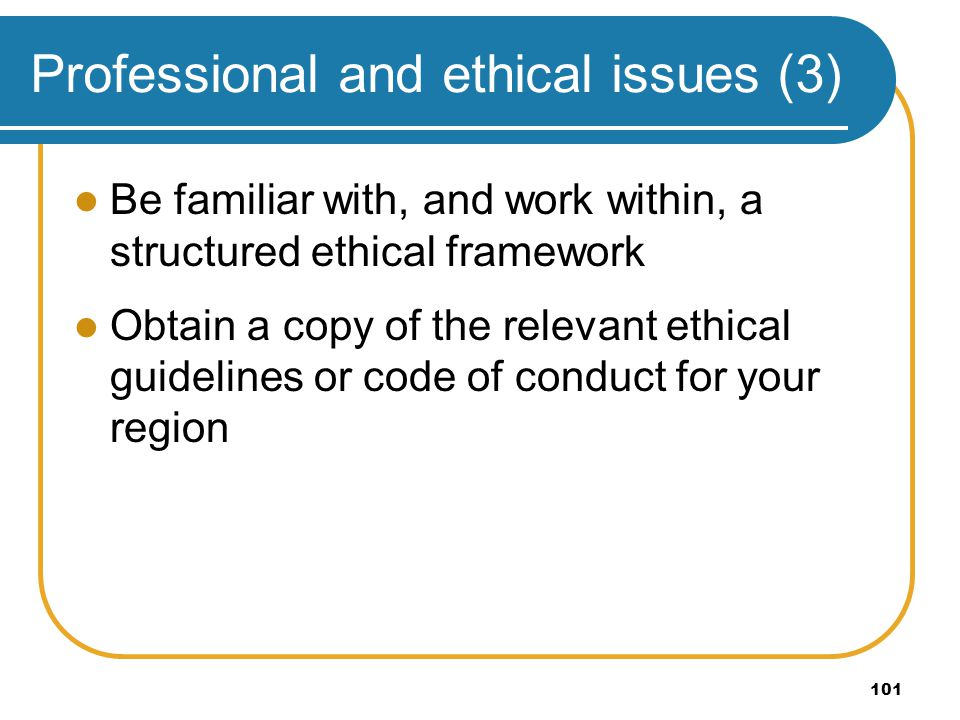 101 Professional and ethical issues (3) Be familiar with, and work within, a structured ethical framework Obtain a copy of the relevant ethical guidel