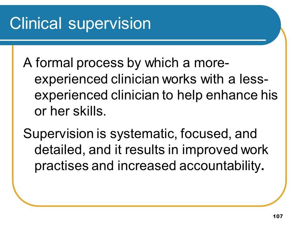107 Clinical supervision A formal process by which a more- experienced clinician works with a less- experienced clinician to help enhance his or her s
