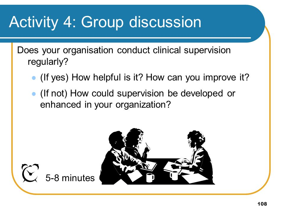 108 Activity 4: Group discussion Does your organisation conduct clinical supervision regularly? (If yes) How helpful is it? How can you improve it? (I