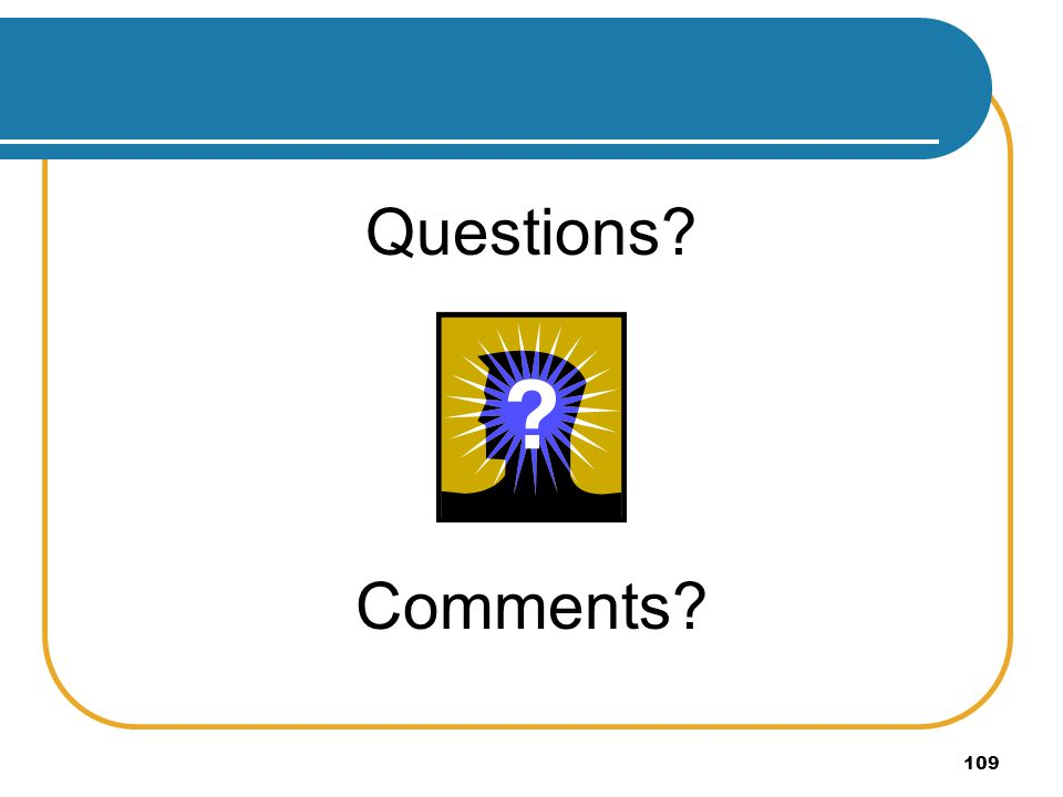 109 Questions? Comments?