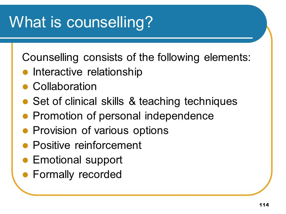 114 What is counselling? Counselling consists of the following elements: Interactive relationship Collaboration Set of clinical skills & teaching tech