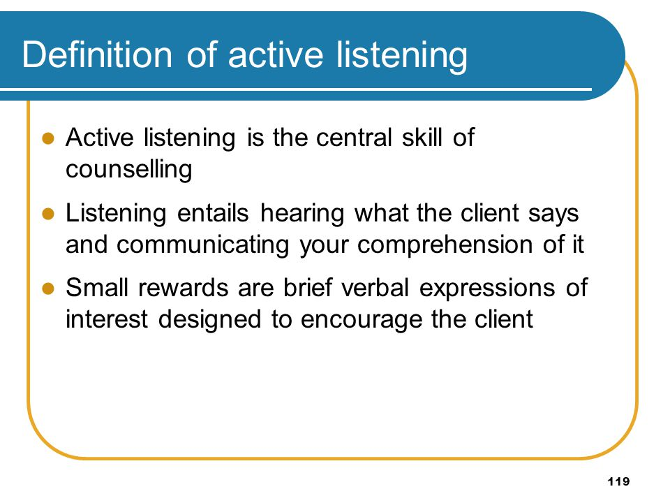119 Definition of active listening Active listening is the central skill of counselling Listening entails hearing what the client says and communicati