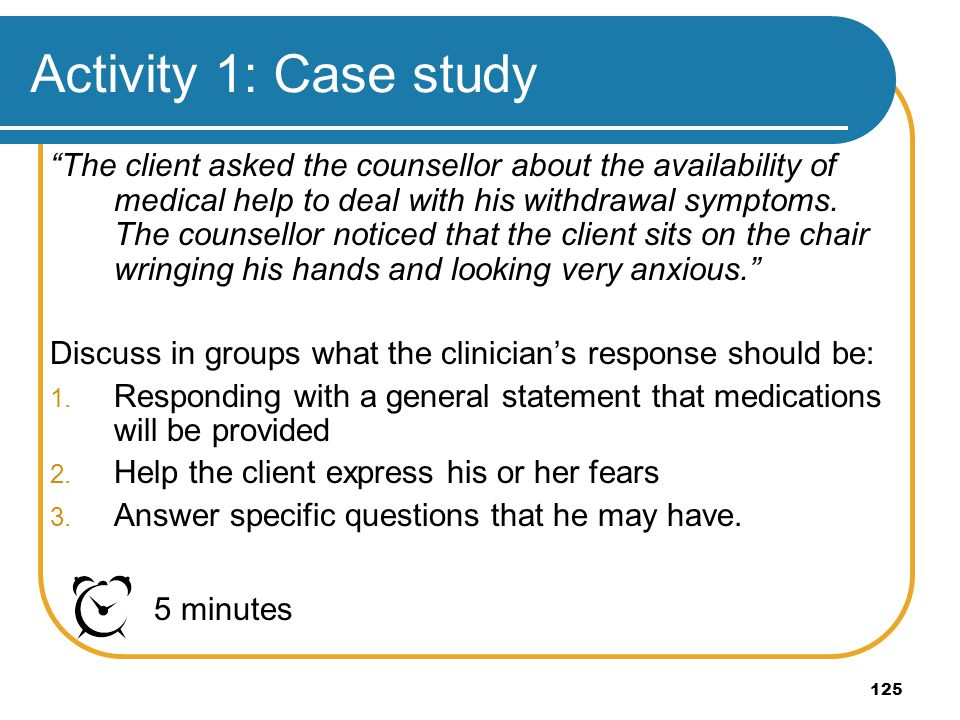 125 Activity 1: Case study The client asked the counsellor about the availability of medical help to deal with his withdrawal symptoms. The counsellor