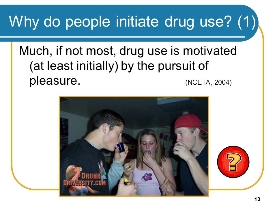 13 Why do people initiate drug use? (1) Much, if not most, drug use is motivated (at least initially) by the pursuit of pleasure. (NCETA, 2004)