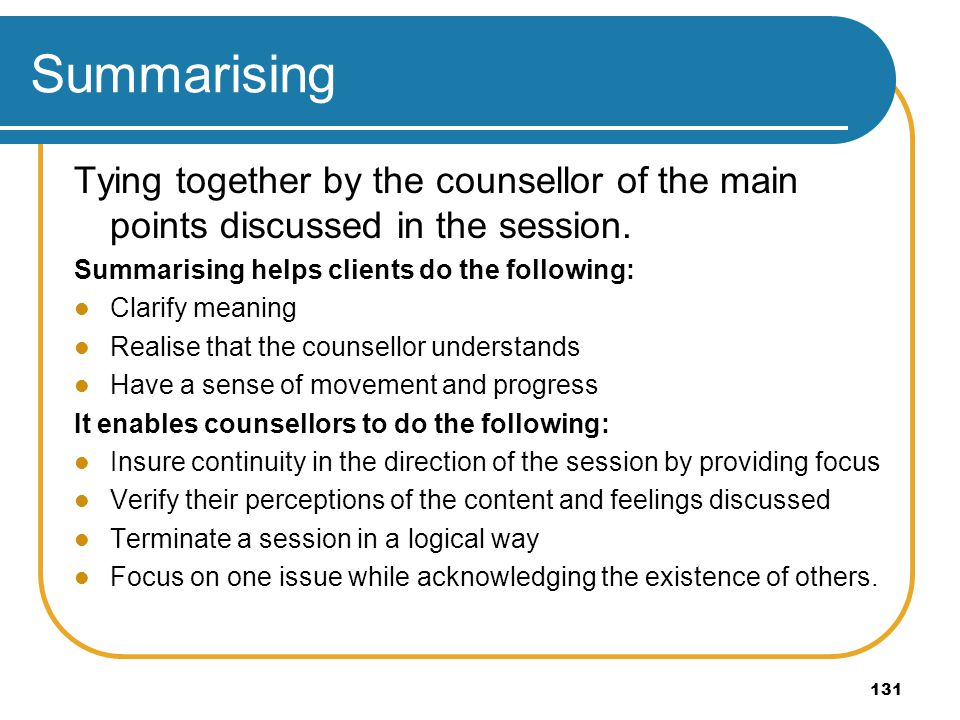 131 Summarising Tying together by the counsellor of the main points discussed in the session. Summarising helps clients do the following: Clarify mean