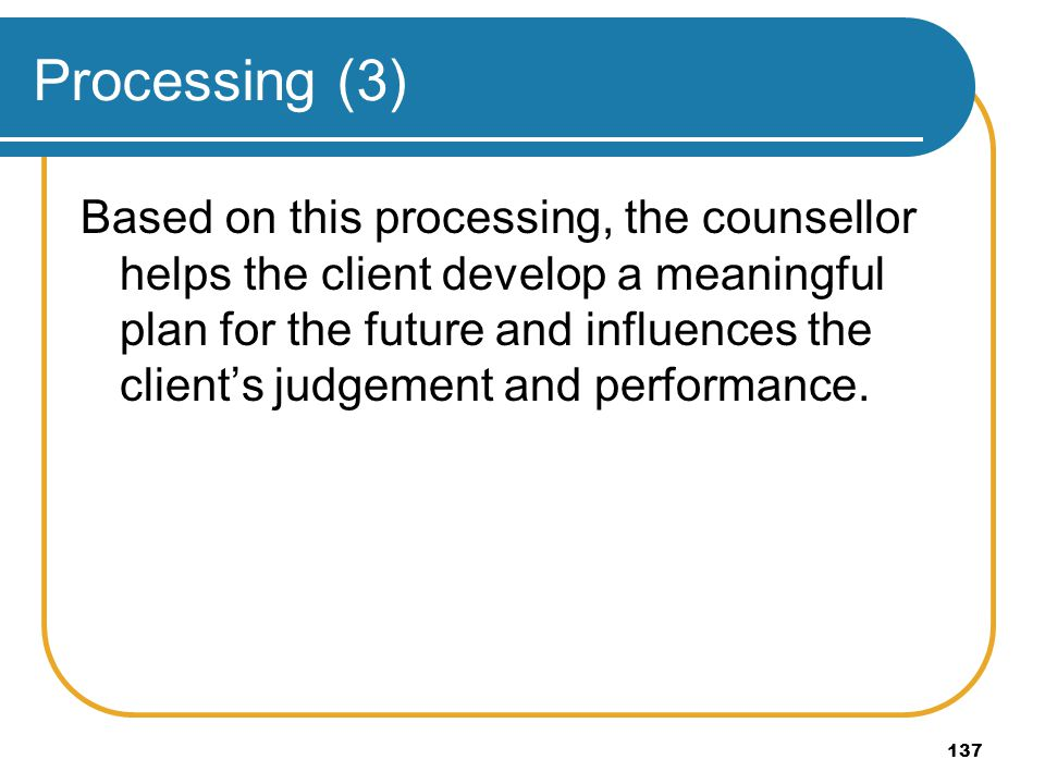 137 Processing (3) Based on this processing, the counsellor helps the client develop a meaningful plan for the future and influences the clients judge