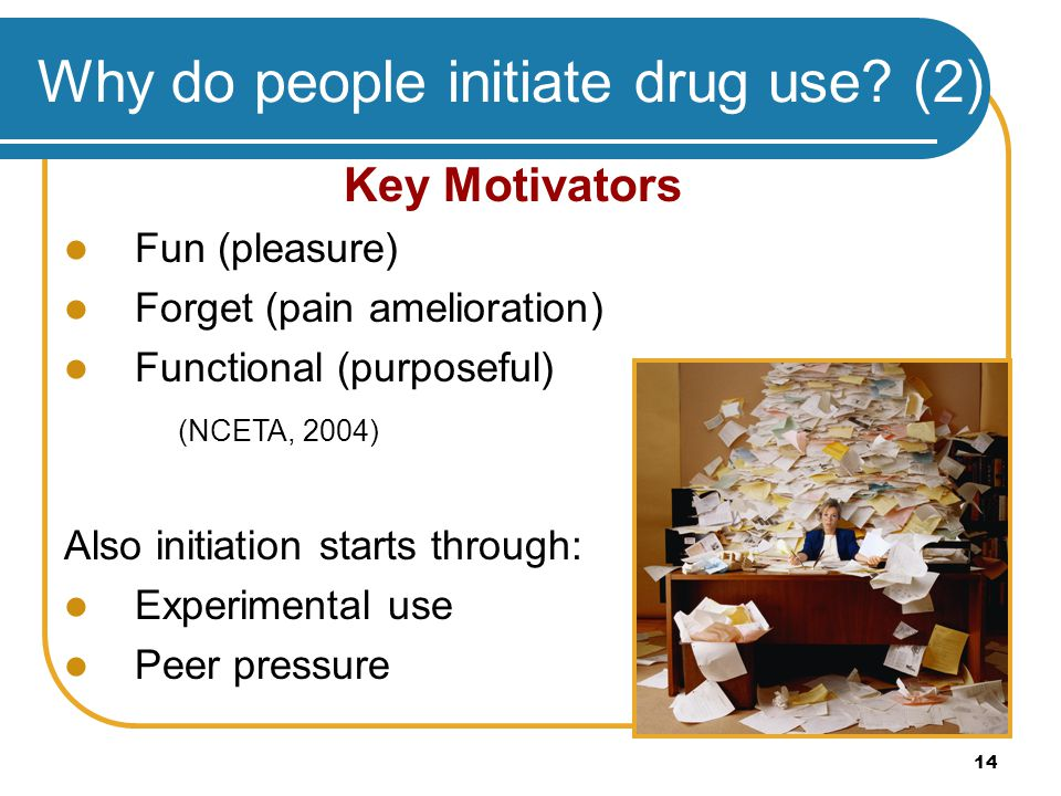 14 Why do people initiate drug use? (2) Key Motivators Fun (pleasure) Forget (pain amelioration) Functional (purposeful) (NCETA, 2004) Also initiation