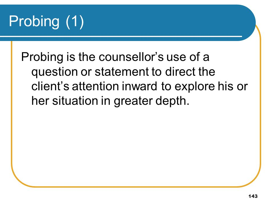 143 Probing (1) Probing is the counsellors use of a question or statement to direct the clients attention inward to explore his or her situation in gr