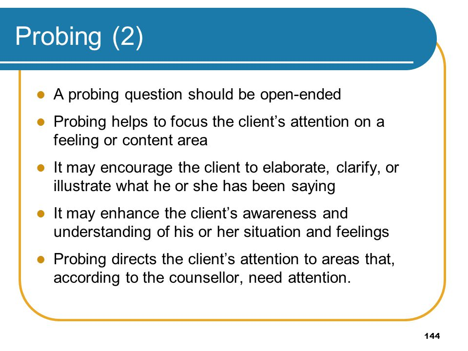 144 Probing (2) A probing question should be open-ended Probing helps to focus the clients attention on a feeling or content area It may encourage the