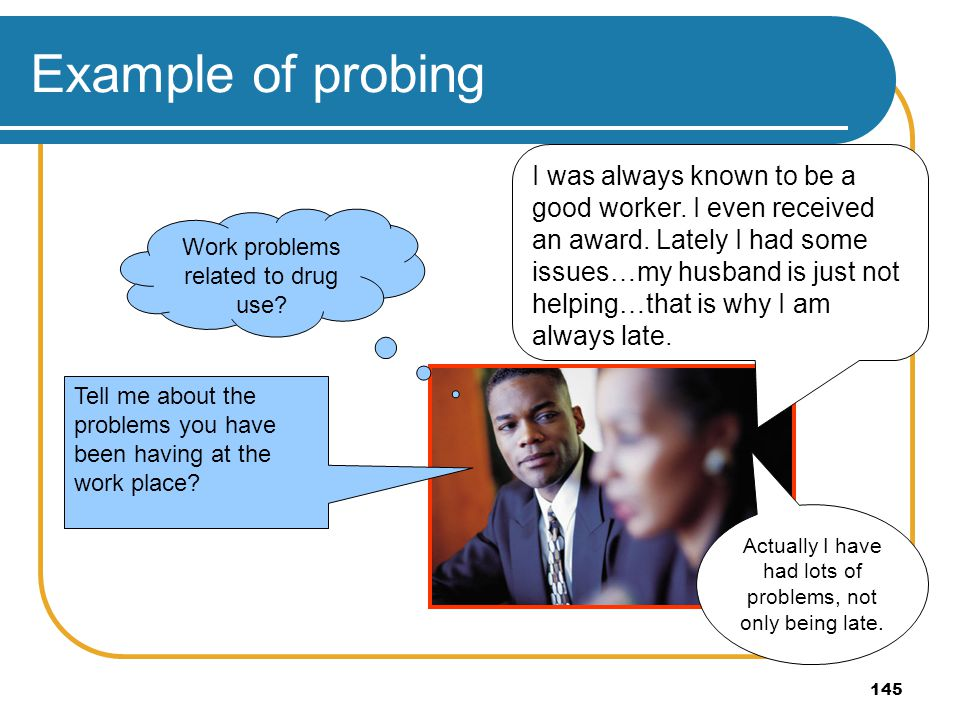 145 Example of probing Actually I have had lots of problems, not only being late. I was always known to be a good worker. I even received an award. La