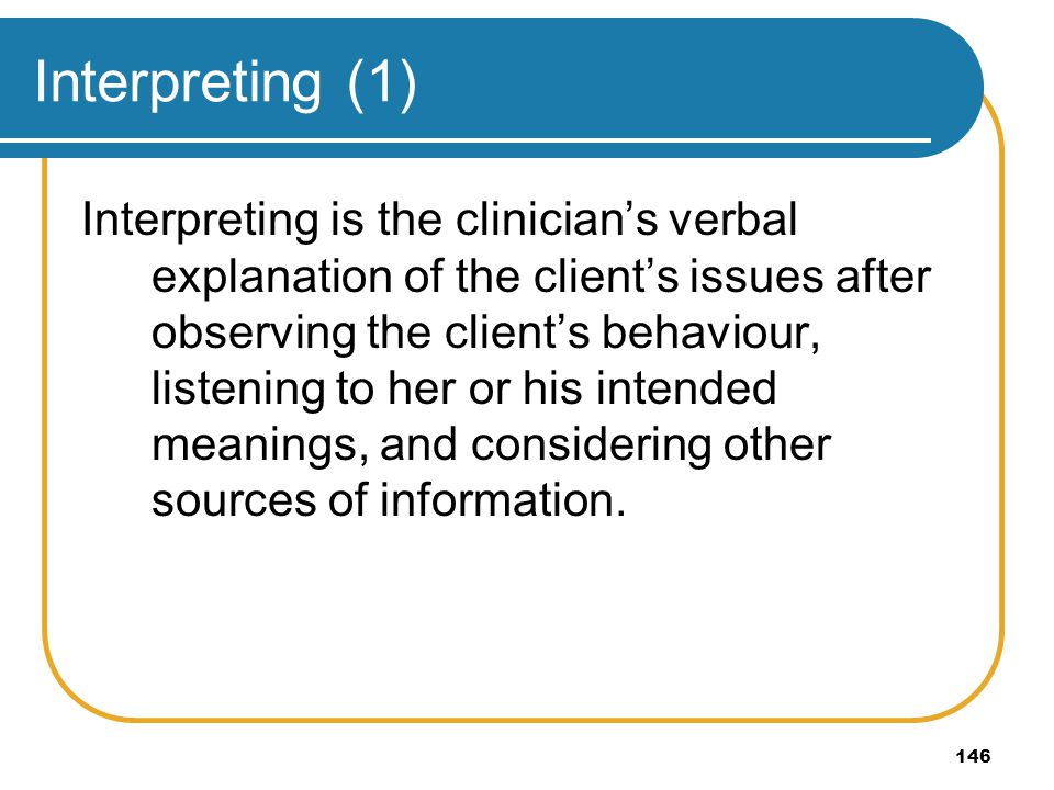 146 Interpreting (1) Interpreting is the clinicians verbal explanation of the clients issues after observing the clients behaviour, listening to her o