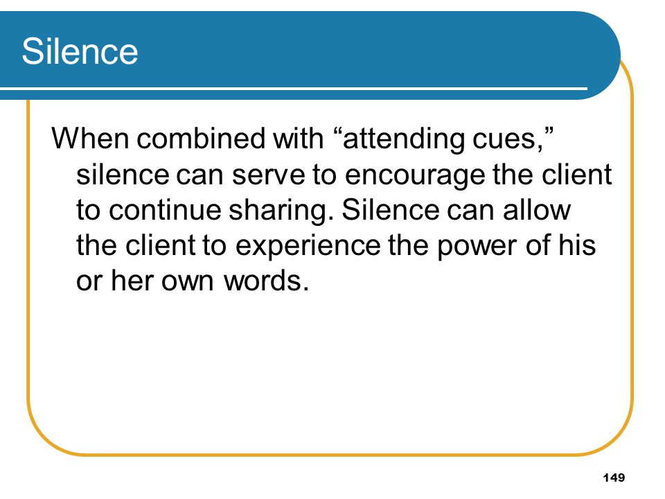 149 Silence When combined with attending cues, silence can serve to encourage the client to continue sharing. Silence can allow the client to experien