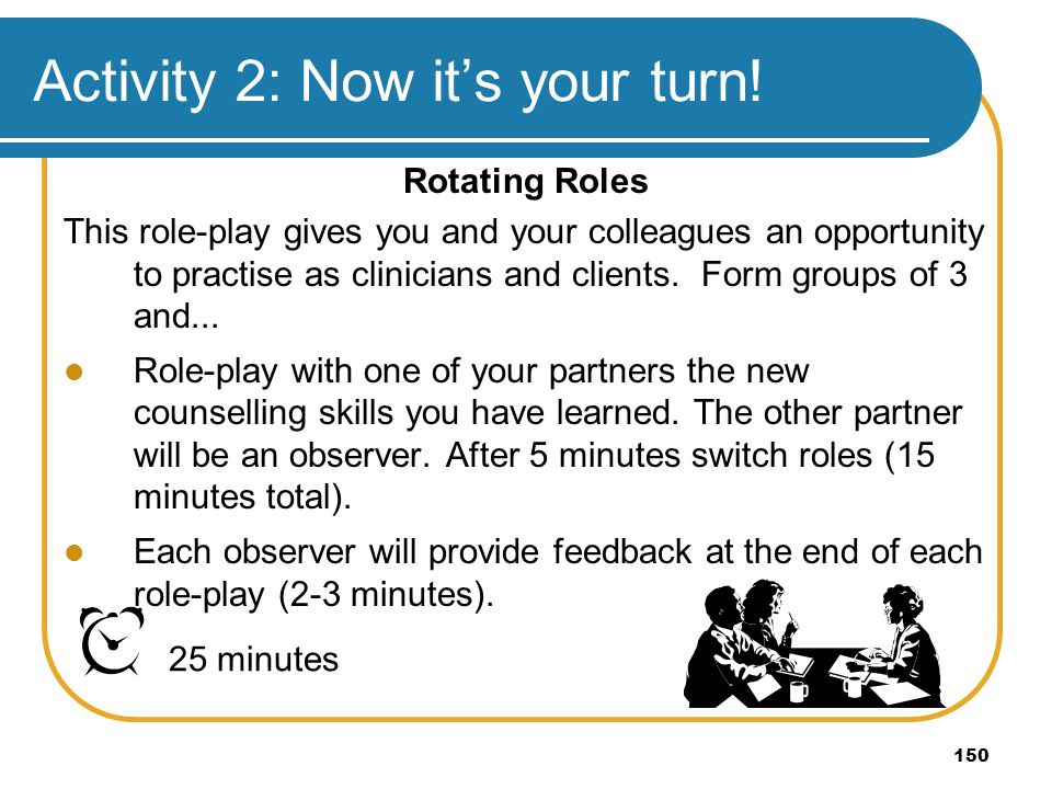 150 Activity 2: Now its your turn! Rotating Roles This role-play gives you and your colleagues an opportunity to practise as clinicians and clients. F