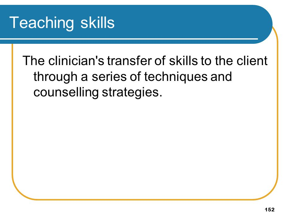 152 Teaching skills The clinician's transfer of skills to the client through a series of techniques and counselling strategies.