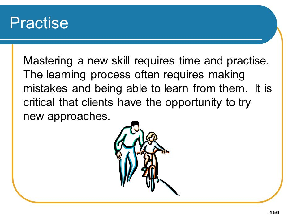 156 Practise Mastering a new skill requires time and practise. The learning process often requires making mistakes and being able to learn from them.