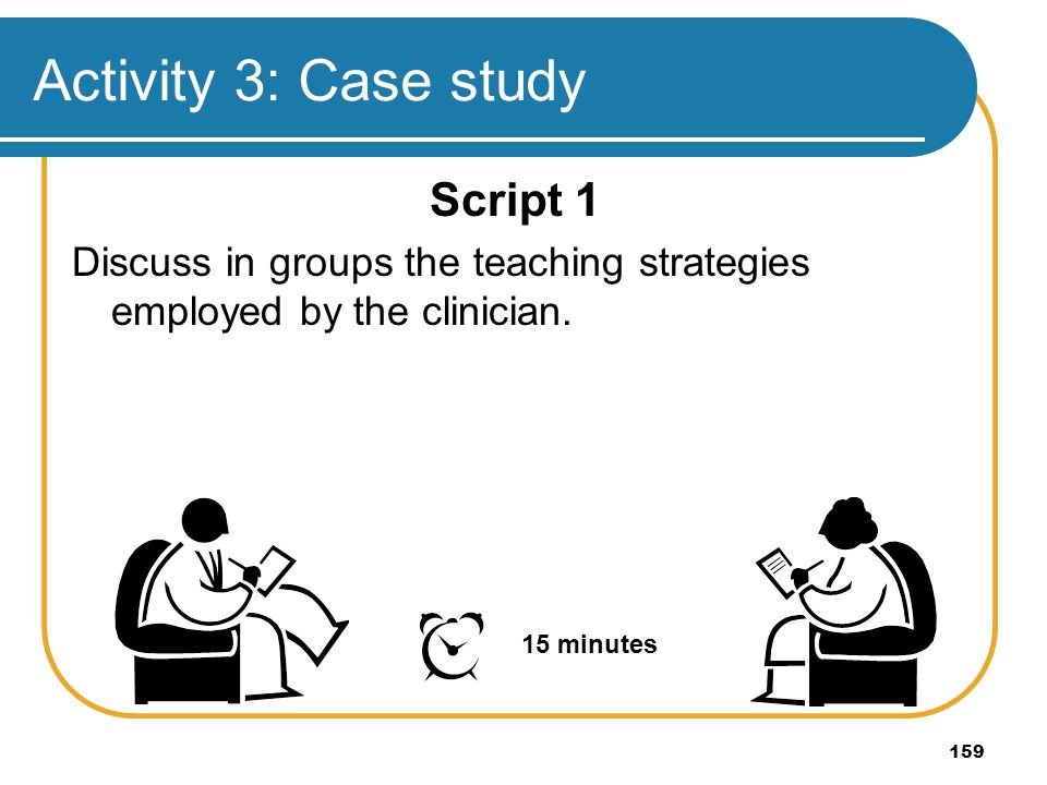 159 Activity 3: Case study Script 1 Discuss in groups the teaching strategies employed by the clinician. 15 minutes
